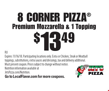 $13.49 8 CORNER PIZZAPremium Mozzarella & 1 Topping . RUExpires 11/16/18. Participating locations only. Extra or Chicken, Steak or Meatball toppings, substitutions, extra sauces and dressings, tax and delivery additional. Must present coupon. Prices subject to change without notice. Nutrition information available at JetsPizza.com/Nutrition. Go to LocalFlavor.com for more coupons.