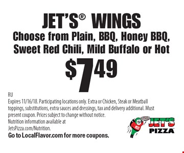 JET'S WINGS$7.49Choose from Plain, BBQ, Honey BBQ, Sweet Red Chili, Mild Buffalo or Hot . RUExpires 11/16/18. Participating locations only. Extra or Chicken, Steak or Meatball toppings, substitutions, extra sauces and dressings, tax and delivery additional. Must present coupon. Prices subject to change without notice. Nutrition information available at JetsPizza.com/Nutrition. Go to LocalFlavor.com for more coupons.