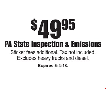$49.95 PA State Inspection & Emissions. Sticker fees additional. Tax not included. Excludes heavy trucks and diesel. Expires 5-4-18.