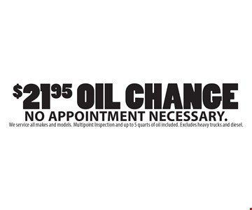 $21.95 Oil Change. No appointment necessary. We service all makes and models. Multipoint Inspection and up to 5 quarts of oil included. Excludes heavy trucks and diesel.