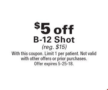 $5 Off B-12 Shot (reg. $15). With this coupon. Limit 1 per patient. Not valid with other offers or prior purchases. Offer expires 5-25-18.