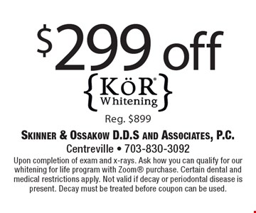 $299 off KOR Whitening. Reg. $899. Upon completion of exam and x-rays. Ask how you can qualify for our whitening for life program with Zoom purchase. Certain dental and medical restrictions apply. Not valid if decay or periodontal disease is present. Decay must be treated before coupon can be used.