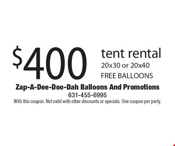 $400 tent rental 20x30 or 20x40 FREE BALLOONS. With this coupon. Not valid with other discounts or specials. One coupon per party.