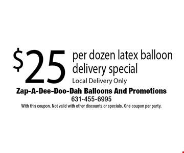 $25 per dozen latex balloon delivery special. Local Delivery Only. With this coupon. Not valid with other discounts or specials. One coupon per party.