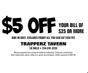 $5 off your bill of $25 or more. Dine in only. Excludes Friday all-you-can-eat fish fry. Must present this coupon before ordering. One per customer. Not valid with other offers or prior purchases. Offer expires 2/28/18.