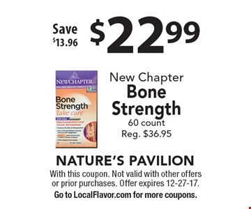 $22.99 New Chapter Bone Strength. 60 count. Reg. $36.95. Save $13.96. With this coupon. Not valid with other offers or prior purchases. Offer expires 12-27-17. Go to LocalFlavor.com for more coupons.