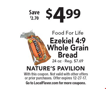 $4.99 Food For Life Ezekiel 4:9 Whole Grain Bread. 24 oz - Reg. $7.69 Save $2.70. With this coupon. Not valid with other offers or prior purchases. Offer expires 12-27-17. Go to LocalFlavor.com for more coupons.