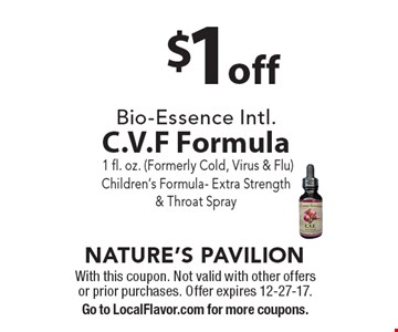 $1off Bio-Essence Intl. C.V.F Formula 1 fl. oz. (Formerly Cold, Virus & Flu) Children's Formula- Extra Strength & Throat Spray. With this coupon. Not valid with other offers or prior purchases. Offer expires 12-27-17. Go to LocalFlavor.com for more coupons.