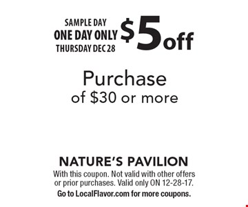 SAMPLE DAY ONE DAY ONLY THURSDAY DEC 28. $5 off Purchase of $30 or more. With this coupon. Not valid with other offers or prior purchases. Valid only ON 12-28-17. Go to LocalFlavor.com for more coupons.