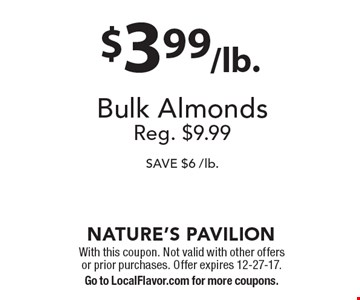 $3.99/lb. Bulk Almonds. Reg. $9.99 SAVE $6 /lb. With this coupon. Not valid with other offers or prior purchases. Offer expires 12-27-17. Go to LocalFlavor.com for more coupons.