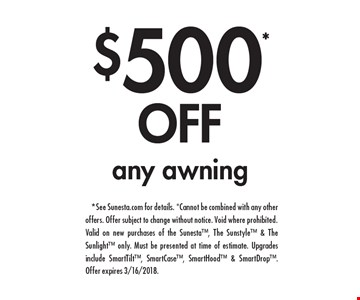 $500* Off any awning. *See Sunesta.com for details. *Cannot be combined with any otheroffers. Offer subject to change without notice. Void where prohibited.Valid on new purchases of the Sunesta, The Sunstyle & The Sunlight only. Must be presented at time of estimate. Upgrades include SmartTilt, SmartCase, SmartHood & SmartDrop. Offer expires 3/16/2018.