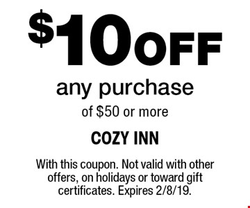 $10 Off any purchase of $50 or more. With this coupon. Not valid with other offers, on holidays or toward gift certificates. Expires 2/8/19.
