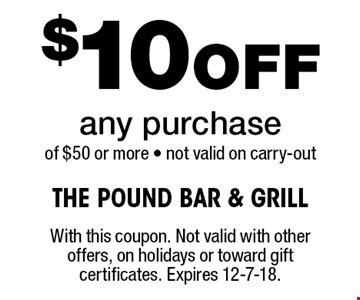 $10Off any purchase of $50 or more - not valid on carry-out . With this coupon. Not valid with other offers, on holidays or toward gift certificates. Expires 12-7-18.