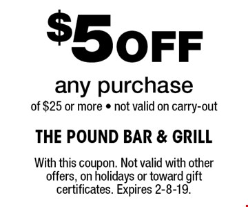 $5 Off any purchase of $25 or more - not valid on carry-out . With this coupon. Not valid with other offers, on holidays or toward gift certificates. Expires 2-8-19.