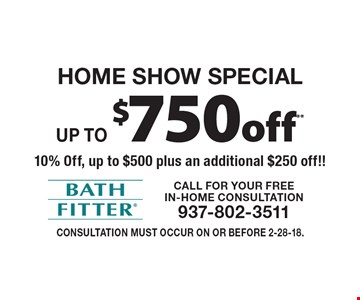 Home Show Special! Up to $750 off** 10% Off, up to $500 plus an additional $250 off!! Consultation must occur on or before 2-28-18.
