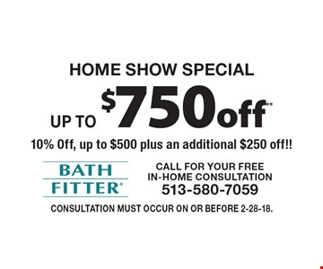 Home Show Special Up to $750 off** 10% Off, up to $500 plus an additional $250 off!! Consultation must occur on or before 2-28-18.