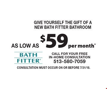 Give Yourself The Gift of a New Bath Fitter bathroom as low as $59 per month*. Consultation must occur on or before 7/31/18.
