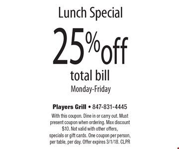 Lunch Special - 25% off total bill Monday-Friday. With this coupon. Dine in or carry out. Must present coupon when ordering. Max discount $10. Not valid with other offers, specials or gift cards. One coupon per person, per table, per day. Offer expires 3/1/18. CLPR