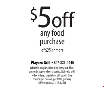 $5 off any food purchase of $25 or more. With this coupon. Dine in or carry out. Must present coupon when ordering. Not valid with other offers, specials or gift cards. One coupon per person, per table, per day.Offer expires 3/1/18. CLPR