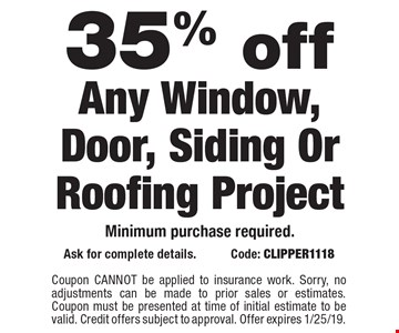 35% off Any Window, Door, Siding Or Roofing Project. Minimum purchase required.. Ask for complete details. Code: CLIPPER1118 Coupon CANNOT be applied to insurance work. Sorry, no adjustments can be made to prior sales or estimates. Coupon must be presented at time of initial estimate to be valid. Credit offers subject to approval. Offer expires 1/25/19.