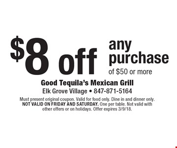 $8 off any purchase of $50 or more. Must present original coupon. Valid for food only. Dine in and dinner only. Not valid on friday and saturday. One per table. Not valid with other offers or on holidays. Offer expires 3/9/18.