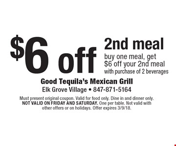 $6 off 2nd meal. Buy one meal, get $6 off your 2nd meal with purchase of 2 beverages. Must present original coupon. Valid for food only. Dine in and dinner only. Not valid on friday and saturday. One per table. Not valid with other offers or on holidays. Offer expires 3/9/18.