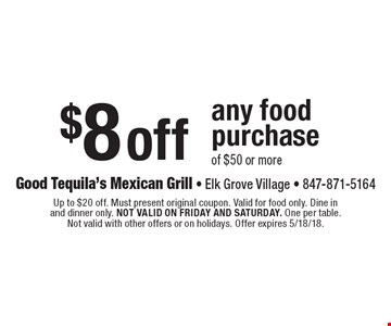 $8 off any food purchase of $50 or more. Up to $20 off. Must present original coupon. Valid for food only. Dine in and dinner only. Not valid on Friday and Saturday. One per table. Not valid with other offers or on holidays. Offer expires 5/18/18.