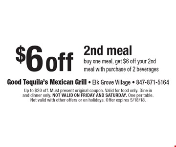 $6 off 2nd meal. Buy one meal, get $6 off your 2nd meal with purchase of 2 beverages. Up to $20 off. Must present original coupon. Valid for food only. Dine in and dinner only. Not valid on Friday and Saturday. One per table. Not valid with other offers or on holidays. Offer expires 5/18/18.