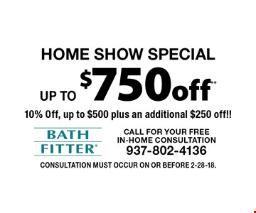 Home Show Special Up to $750 off*.* 10% Off, up to $500 plus an additional $250 off!! Consultation must occur on or before 2-28-18.