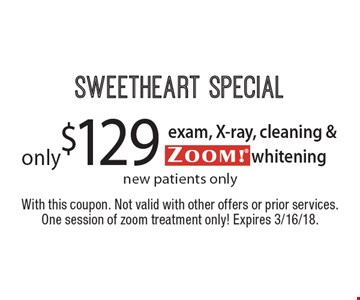 SWEETHEART SPECIAL. Only $129 for exam, X-ray, cleaning & ZOOM!® whitening. New patients only. With this coupon. Not valid with other offers or prior services. One session of zoom treatment only! Expires 3/16/18.