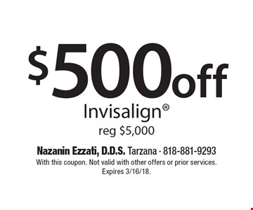 $500 off Invisalign®. Reg $5,000. With this coupon. Not valid with other offers or prior services. Expires 3/16/18.