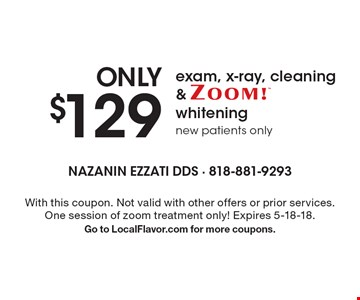 ONLY $129 exam , X-ray, cleaning and ZOOM! whitening new patients only. With this coupon. Not valid with other offers or prior services. One session of zoom treatment only! Expires 5-18-18. Go to LocalFlavor.com for more coupons.