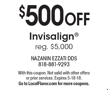$500 OFF Invisalign reg. $5,000. With this coupon. Not valid with other offers or prior services. Expires 5-18-18. Go to LocalFlavor.com for more coupons.
