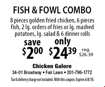 FISH & FOWL COMBO only $24.39 - 8 pieces golden fried chicken, 6 pieces fish, 2 lg. orders of fries or lg. mashed potatoes, lg. salad & 6 dinner rolls. Save $2.00. Tax & delivery charge not included. With this coupon. Expires 6/8/18.