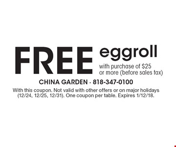 Free eggroll with purchase of $25 or more (before sales tax). With this coupon. Not valid with other offers or on major holidays (12/24, 12/25, 12/31). One coupon per table. Expires 1/12/18.