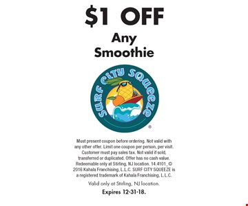 $1 Off Any Smoothie. Must present coupon before ordering. Not valid with any other offer. Limit one coupon per person, per visit. Customer must pay sales tax. Not valid if sold, transferred or duplicated. Offer has no cash value. Redeemable only at Stirling, NJ location. 14.4101_ 2016 Kahala Franchising, L.L.C. SURF CITY SQUEEZE is a registered trademark of Kahala Franchising, L.L.C. Valid only at Stirling, NJ location. Expires 12-31-18.