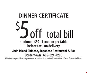DINNER CERTIFICATE $5 off total bill minimum $30 - 1 coupon per table before tax - no delivery. With this coupon. Must be presented at redemption. Not valid with other offers. Expires 1-31-18.