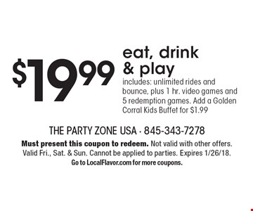 $19.99 eat, drink & play includes: unlimited rides and bounce, plus 1 hr. video games and 5 redemption games. Add a Golden Corral Kids Buffet for $1.99. Must present this coupon to redeem. Not valid with other offers. Valid Fri., Sat. & Sun. Cannot be applied to parties. Expires 1/26/18. Go to LocalFlavor.com for more coupons.