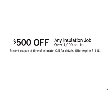 $500 OFF Any Insulation JobOver 1,000 sq. ft. Present coupon at time of estimate. Call for details. Offer expires 5-4-18.