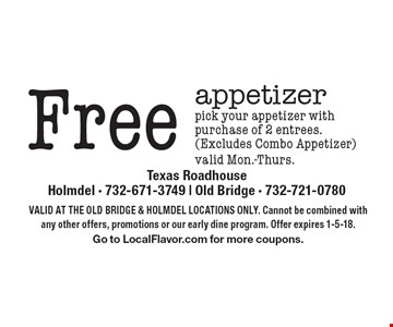 Free appetizer pick your appetizer with purchase of 2 entrees. (Excludes Combo Appetizer) valid Mon.-Thurs.. Valid At The Old Bridge & Holmdel Locations Only. Cannot be combined with any other offers, promotions or our early dine program. Offer expires 1-5-18. Go to LocalFlavor.com for more coupons.