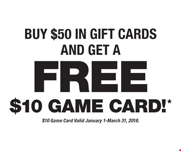 BUY $50 IN GIFT CARDS AND GET A FREE $10 GAME CARD!. $10 Game Card Valid January 1-March 31, 2018.