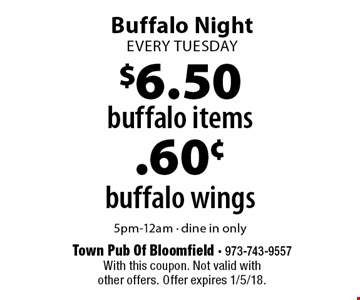 Buffalo Night every tuesday. buffalo wings .60¢ 5pm-12am - dine in only. buffalo items $6.50 5pm-12am - dine in only. With this coupon. Not valid with other offers. Offer expires 1/5/18.
