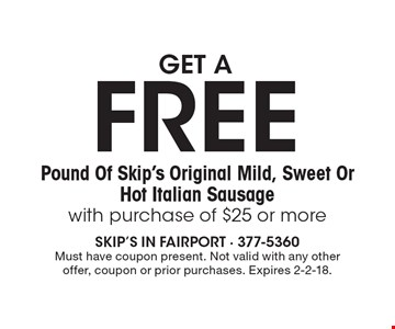 GET A FREE Pound Of Skip's Original Mild, Sweet Or Hot Italian Sausage with purchase of $25 or more. Must have coupon present. Not valid with any other offer, coupon or prior purchases. Expires 2-2-18.