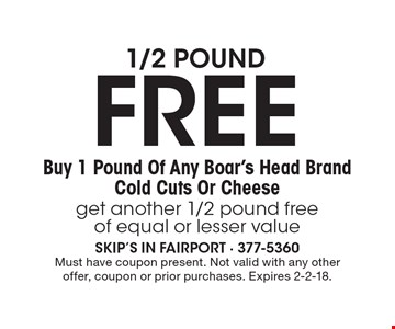 1/2 pound FREE, Buy 1 Pound Of Any Boar's Head Brand Cold Cuts Or Cheese get another 1/2 pound free of equal or lesser value. Must have coupon present. Not valid with any other offer, coupon or prior purchases. Expires 2-2-18.
