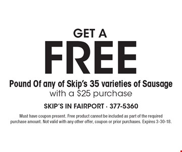 GET A FREE Pound Of any of Skip's 35 varieties of Sausage with a $25 purchase. Must have coupon present. Free product cannot be included as part of the required purchase amount. Not valid with any other offer, coupon or prior purchases. Expires 3-30-18.