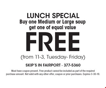lunch special Buy one Medium or Large soup get one of equal value FREE (from 11-3, Tuesday- Friday). Must have coupon present. Free product cannot be included as part of the required purchase amount. Not valid with any other offer, coupon or prior purchases. Expires 3-30-18.