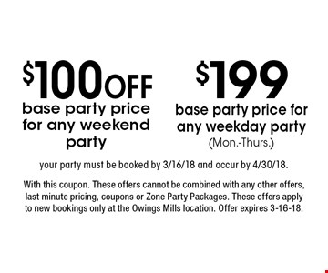$199 base party price for any weekday party (Mon.-Thurs.) your party must be booked by 3/16/18 and occur by 4/30/18. $100 OFF base party price for any weekend party your party must be booked by 3/16/18 and occur by 4/30/18. With this coupon. These offers cannot be combined with any other offers, last minute pricing, coupons or Zone Party Packages. These offers apply to new bookings only at the Owings Mills location. Offer expires 3-16-18.