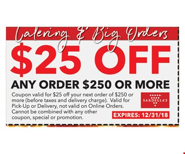 $25 OFF any order $250 or MoreCoupon valid for $25 off your next order of $250 or more ( Before taxes and delivery charge). Valid for pick-Up or delivery, not valid on Online Orders . Cannot be combined with any other coupon, special orcoupon or promotion. Expires 12/31/18