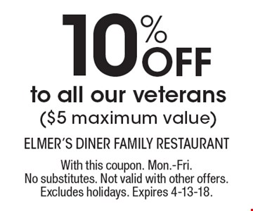 10% off to all our veterans ($5 maximum value). With this coupon. Mon.-Fri. No substitutes. Not valid with other offers. Excludes holidays. Expires 4-13-18.
