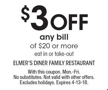 $3 off any bill of $20 or more eat in or take-out . With this coupon. Mon.-Fri. No substitutes. Not valid with other offers. Excludes holidays. Expires 4-13-18.